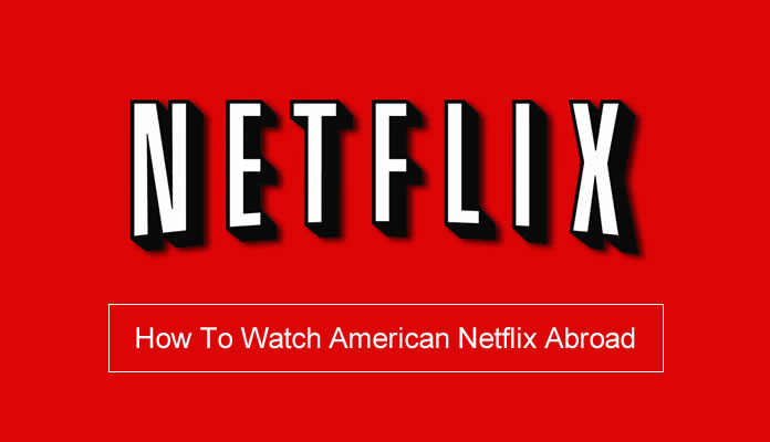 how to watch American Netflix abroad with a VPN